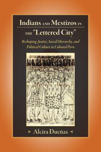 "Indians and Mestizos in the ""Lettered City"": Reshaping Justice, Social Hierarchy, and Political Culture in Colonial Peru"