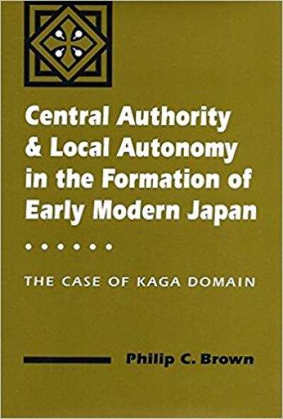 Central Authority and Local Autonomy in the Formation of Early Modern Japan: The Case of Kaga Domain